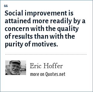 Eric Hoffer: Social improvement is attained more readily by a concern with the quality of results than with the purity of motives.