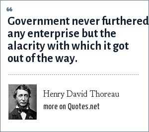 Henry David Thoreau: Government never furthered any enterprise but the alacrity with which it got out of the way.