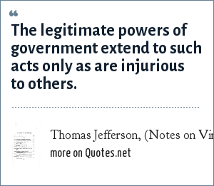 Thomas Jefferson, (Notes on Virginia, 1782): The legitimate powers of government extend to such acts only as are injurious to others.