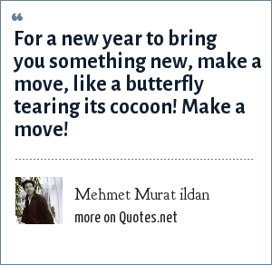 Mehmet Murat ildan: For a new year to bring you something new, make a move, like a butterfly tearing its cocoon! Make a move!