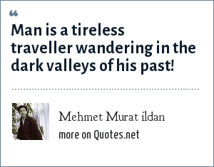 Mehmet Murat ildan: Man is a tireless traveller wandering in the dark valleys of his past!