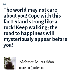 Mehmet Murat ildan: The world may not care about you! Cope with this fact! Stand strong like a rock! Keep walking; the road to happiness will mysteriously appear before you!