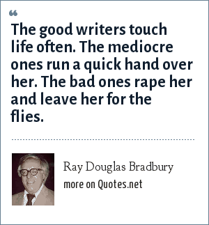 Ray Douglas Bradbury: The good writers touch life often. The mediocre ones run a quick hand over her. The bad ones rape her and leave her for the flies.