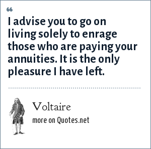 Voltaire: I advise you to go on living solely to enrage those who are paying your annuities. It is the only pleasure I have left.