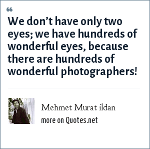 Mehmet Murat ildan: We don't have only two eyes; we have hundreds of wonderful eyes, because there are hundreds of wonderful photographers!