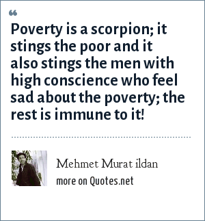 Mehmet Murat ildan: Poverty is a scorpion; it stings the poor and it also stings the men with high conscience who feel sad about the poverty; the rest is immune to it!