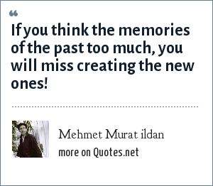 Mehmet Murat ildan: If you think the memories of the past too much, you will miss creating the new ones!