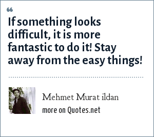 Mehmet Murat ildan: If something looks difficult, it is more fantastic to do it! Stay away from the easy things!