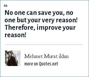 Mehmet Murat ildan: No one can save you, no one but your very reason! Therefore, improve your reason!