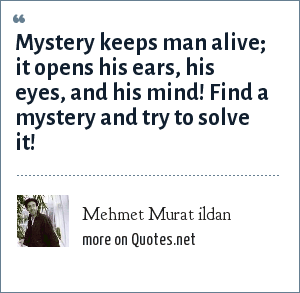 Mehmet Murat ildan: Mystery keeps man alive; it opens his ears, his eyes, and his mind! Find a mystery and try to solve it!