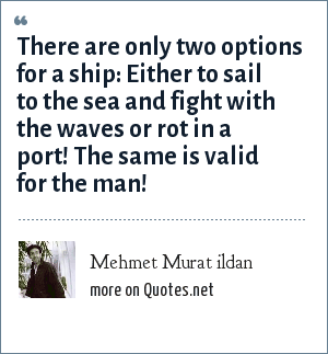 Mehmet Murat ildan: There are only two options for a ship: Either to sail to the sea and fight with the waves or rot in a port! The same is valid for the man!