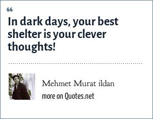Mehmet Murat ildan: In dark days, your best shelter is your clever thoughts!