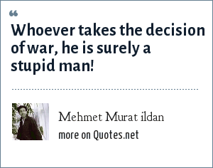 Mehmet Murat ildan: Whoever takes the decision of war, he is surely a stupid man!