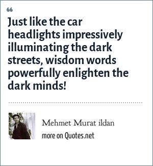 Mehmet Murat ildan: Just like the car headlights impressively illuminating the dark streets, wisdom words powerfully enlighten the dark minds!