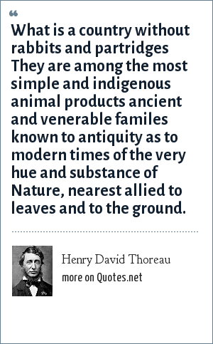 Henry David Thoreau: What is a country without rabbits and partridges They are among the most simple and indigenous animal products ancient and venerable familes known to antiquity as to modern times of the very hue and substance of Nature, nearest allied to leaves and to the ground.