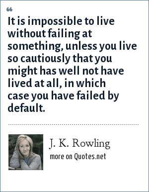 J. K. Rowling: It is impossible to live without failing at something, unless you live so cautiously that you might has well not have lived at all, in which case you have failed by default.