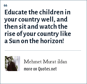 Mehmet Murat ildan: Educate the children in your country well, and then sit and watch the rise of your country like a Sun on the horizon!