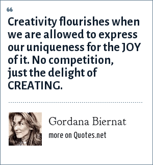 Gordana Biernat: Creativity flourishes when we are allowed to express our uniqueness for the JOY of it. No competition, just the delight of CREATING.