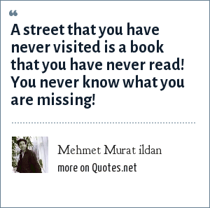 Mehmet Murat ildan: A street that you have never visited is a book that you have never read! You never know what you are missing!