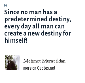Mehmet Murat ildan: Since no man has a predetermined destiny, every day all man can create a new destiny for himself!