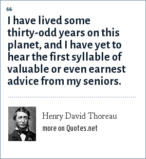 Henry David Thoreau: I have lived some thirty-odd years on this planet, and I have yet to hear the first syllable of valuable or even earnest advice from my seniors.