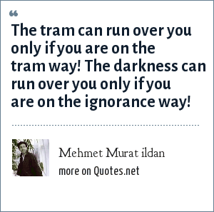 Mehmet Murat ildan: The tram can run over you only if you are on the tram way! The darkness can run over you only if you are on the ignorance way!