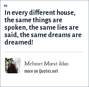 Mehmet Murat ildan: In every different house, the same things are spoken, the same lies are said, the same dreams are dreamed!