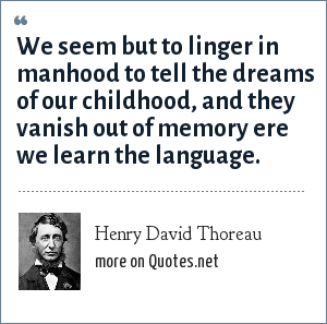 Henry David Thoreau: We seem but to linger in manhood to tell the dreams of our childhood, and they vanish out of memory ere we learn the language.