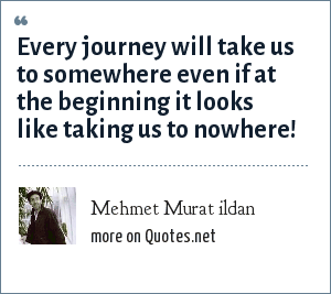 Mehmet Murat ildan: Every journey will take us to somewhere even if at the beginning it looks like taking us to nowhere!