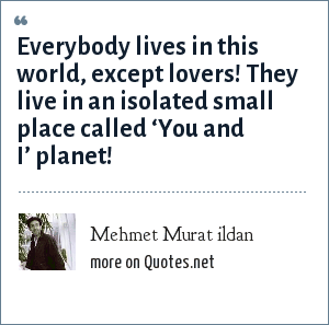 Mehmet Murat ildan: Everybody lives in this world, except lovers! They live in an isolated small place called 'You and I' planet!