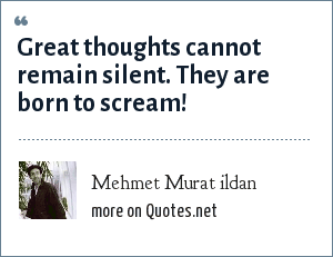 Mehmet Murat ildan: Great thoughts cannot remain silent. They are born to scream!