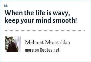 Mehmet Murat ildan: When the life is wavy, keep your mind smooth!