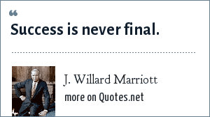 J. Willard Marriott: Success is never final.