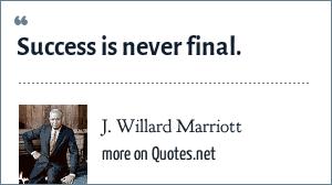 J. Willard Marriott: Success is never final.