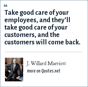 J. Willard Marriott: Take good care of your employees, and they'll take good care of your customers, and the customers will come back.