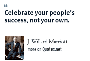 J. Willard Marriott: Celebrate your people's success, not your own.