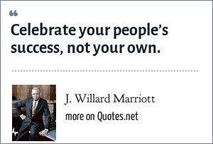 J. Willard Marriott: Celebrate your people's success, not your own.