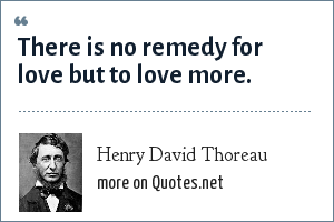 Henry David Thoreau: There is no remedy for love but to love more.