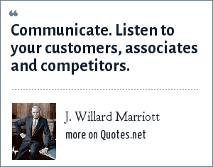 J. Willard Marriott: Communicate. Listen to your customers, associates and competitors.