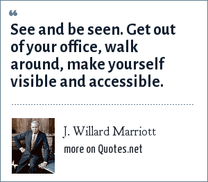 J. Willard Marriott: See and be seen. Get out of your office, walk around, make yourself visible and accessible.