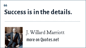 J. Willard Marriott: Success is in the details.
