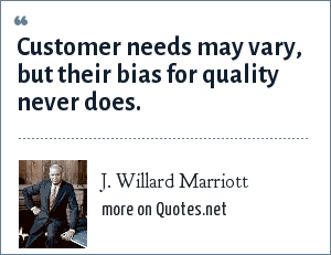 J. Willard Marriott: Customer needs may vary, but their bias for quality never does.
