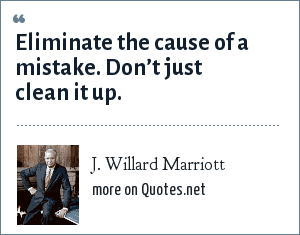 J. Willard Marriott: Eliminate the cause of a mistake. Don't just clean it up.