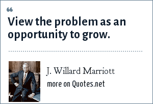 J. Willard Marriott: View the problem as an opportunity to grow.