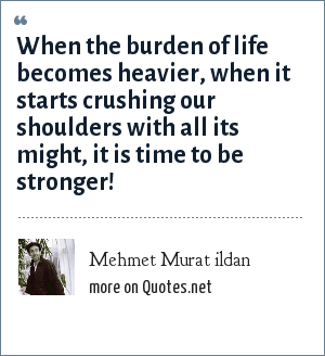 Mehmet Murat ildan: When the burden of life becomes heavier, when it starts crushing our shoulders with all its might, it is time to be stronger!