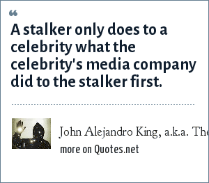 John Alejandro King, a.k.a. The Covert Comic, www.covertcomic.com: A stalker only does to a celebrity what the celebrity's media company did to the stalker first.