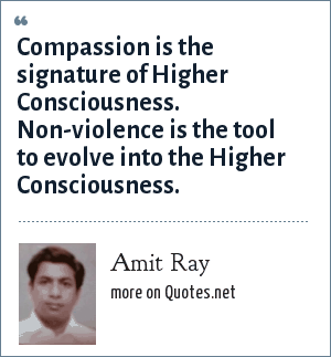 Amit Ray: Compassion is the signature of Higher Consciousness. Non-violence is the tool to evolve into the Higher Consciousness.