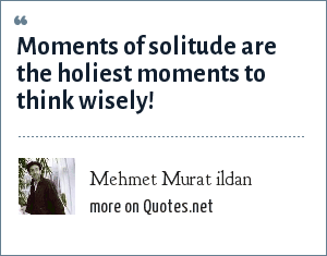 Mehmet Murat ildan: Moments of solitude are the holiest moments to think wisely!