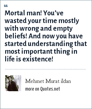 Mehmet Murat ildan: Mortal man! You've wasted your time mostly with wrong and empty beliefs! And now you have started understanding that most important thing in life is existence!