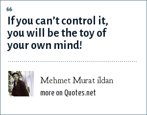 Mehmet Murat ildan: If you can't control it, you will be the toy of your own mind!